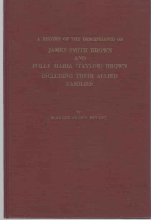 Image for A record of the descendants of James Smith Brown and Polly Maria   Brown including their allied families  A sequence to the progenitors and ... between 1910-1930 and published in 1938