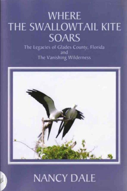 Image for Where the Swallowtail Kite Soars  The Legacies of Glades County, Florida and The Vanishing Wilderness