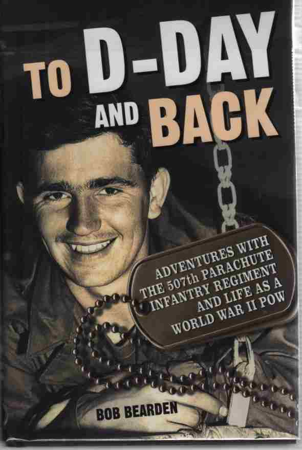 Image for To D-Day and Back  Adventures with the 507th Parachute Infantry Regiment and Life as a World War II POW: A memoir
