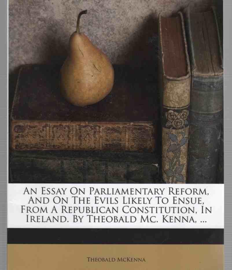 Image for An Essay on Parliamentary Reform, and on the Evils Likely to Ensue, from a Republican Constitution, in Ireland. by Theobald Mc. Kenna, .. .